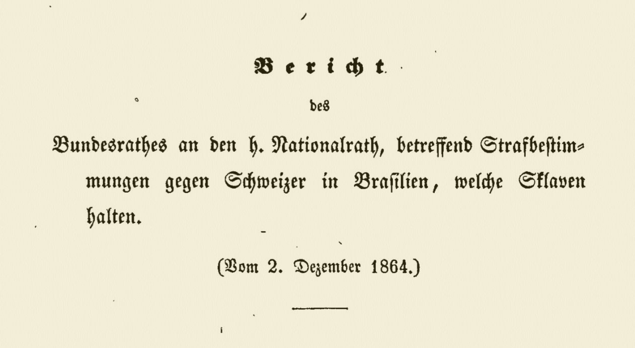 Report of the Swiss Federal Council on penalties for Swiss living in Brasil and holding slaves. Bundesblatt Nr. 53 von 10. Dezember 1864 – Website of the Federal Council of Switzerland.
